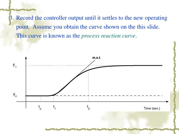 3.	Record the controller output until it settles to the new operating point.  Assume you obtain the curve shown on the this slide.  This curve is known as the
