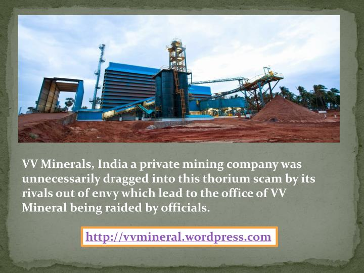 VV Minerals, India a private mining company was unnecessarily dragged into this thorium scam by its rivals out of envy which lead to the office of VV Mineral being raided by officials.
