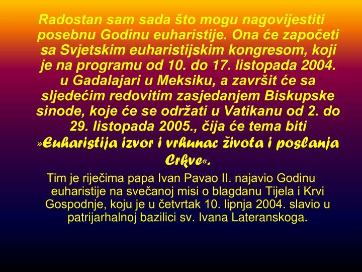 Radostan sam sada što mogu nagovijestiti posebnu Godinu euharistije. Ona će započeti sa Svjetskim euharistijskim kongresom, koji je na programu od 10. do 17. listopada 2004. u Gadalajari u Meksiku, a završit će sa sljedećim redovitim zasjedanjem Biskupske sinode, koje će se održati u Vatikanu od 2. do 29. listopada 2005., čija će tema biti