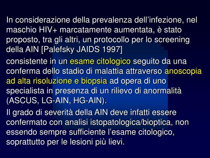 In considerazione della prevalenza dell'infezione, nel maschio HIV+ marcatamente aumentata, è stato proposto, tra gli altri, un protocollo per lo screening della AIN [