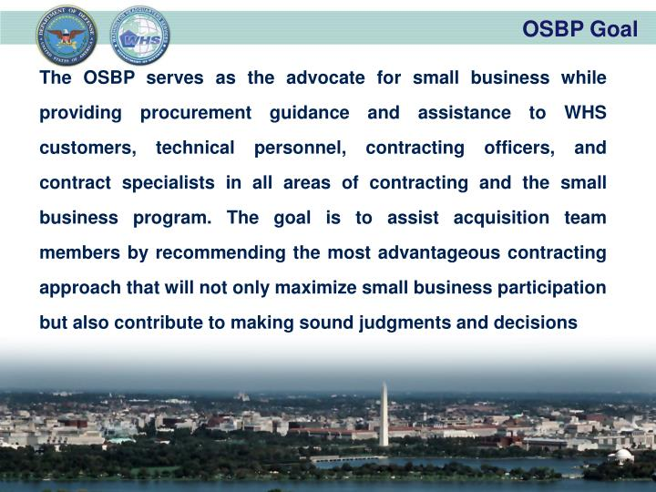 The OSBP serves as the advocate for small business while providing procurement guidance and assistance to WHS customers, technical personnel, contracting officers, and contract specialists in all areas of contracting and the small business program. The goal is to assist acquisition team members by recommending the most advantageous contracting approach that will not only maximize small business participation but also contribute to making sound judgments and decisions