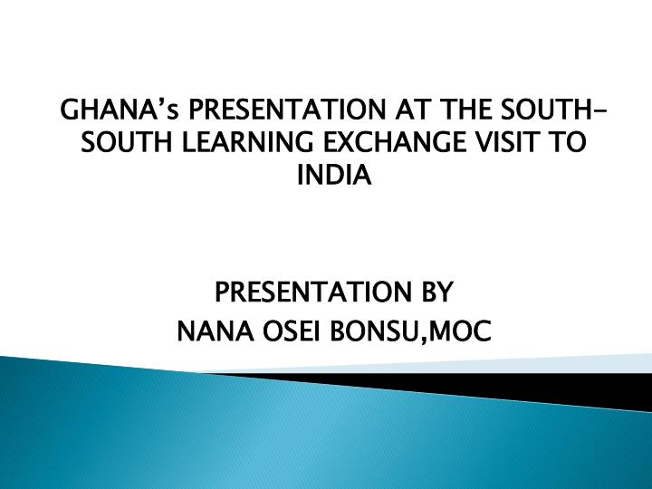 GHANA's PRESENTATION AT THE SOUTH-SOUTH LEARNING EXCHANGE VISIT TO INDIA