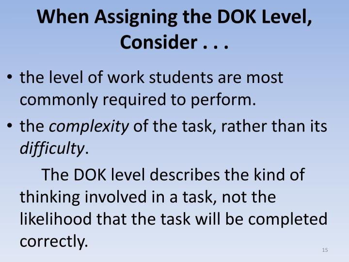 When Assigning the DOK Level, Consider . . .
