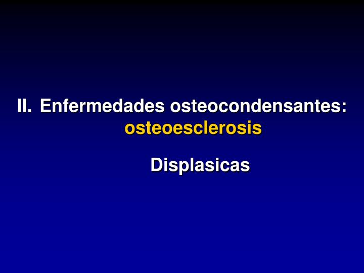 II.Enfermedades osteocondensantes: