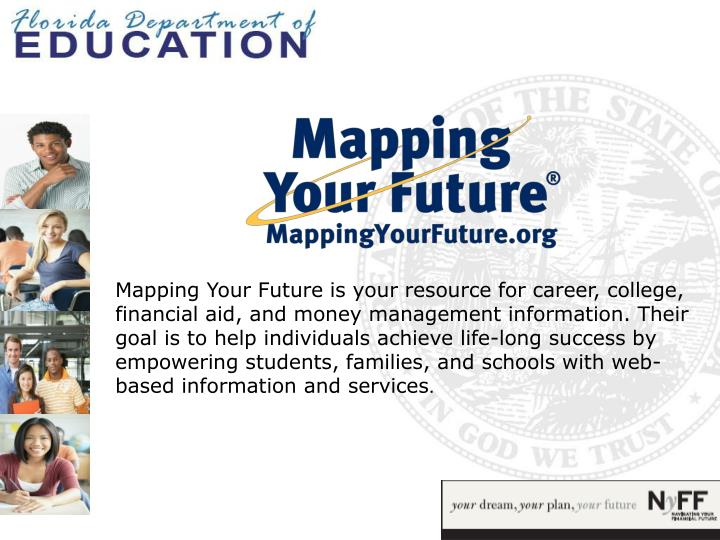 Mapping Your Future is your resource for career, college, financial aid, and money management information. Their goal is to help individuals achieve life-long success by empowering students, families, and schools with web-based information and services