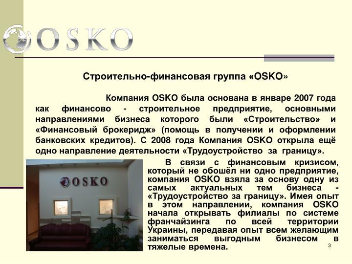 В связи с финансовым кризисом, который не обошёл ни одно предприятие, компания OSKO взяла за основу одну из самых актуальных тем бизнеса - «Трудоустройство за границу». Имея опыт в этом направлении, компания OSKO начала открывать филиалы по системе франчайзинга по всей территории Украины, передавая опыт всем желающим заниматься выгодным бизнесом в тяжелые времена.
