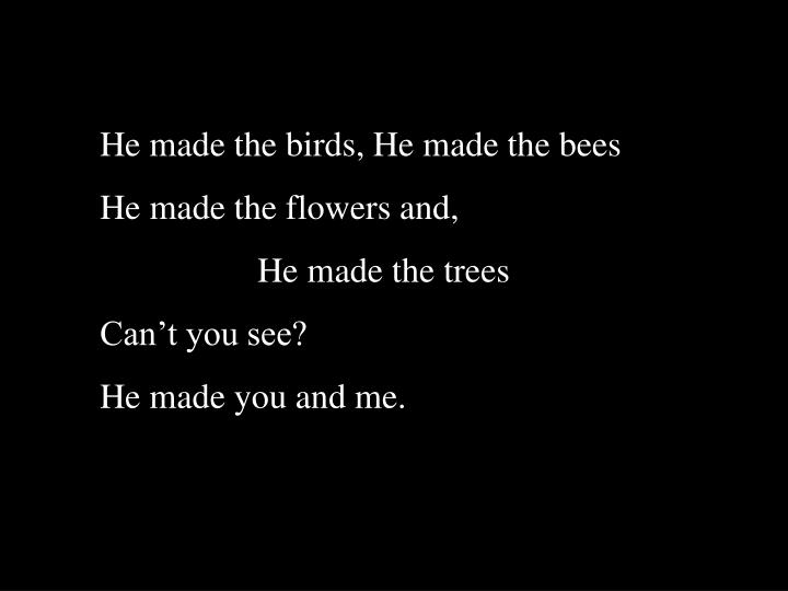 He made the birds, He made the bees