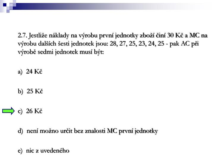 2.7. Jestlie nklady na vrobu prvn jednotky zbo in 30 K a MC na vrobu dalch esti jednotek jsou: 28, 27, 25, 23, 24, 25 - pak AC pi vrob sedmi jednotek mus bt: