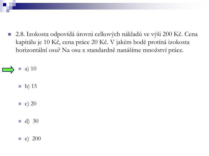 2.8. Izokosta odpovídá úrovni celkových nákladů ve výši 200 Kč. Cena kapitálu je 10 Kč, cena práce 20 Kč. V jakém bodě protíná izokosta horizontální osu? Na osu x standardně nanášíme množství práce.