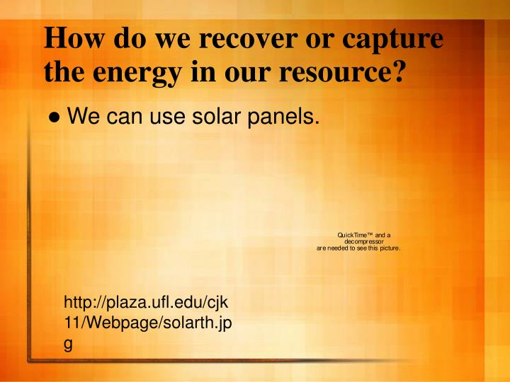 How do we recover or capture the energy in our resource?