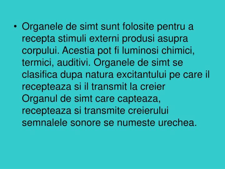 Organele de simt sunt folosite pentru a recepta stimuli externi produsi asupra corpului. Acestia pot fi luminosi chimici, termici, auditivi. Organele de simt se clasifica dupa natura excitantului pe care il recepteaza si il transmit la creier