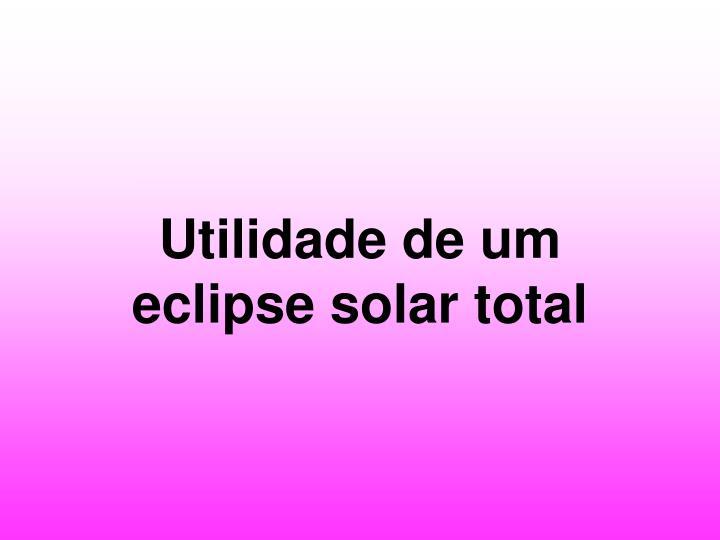 Utilidade de um eclipse solar total