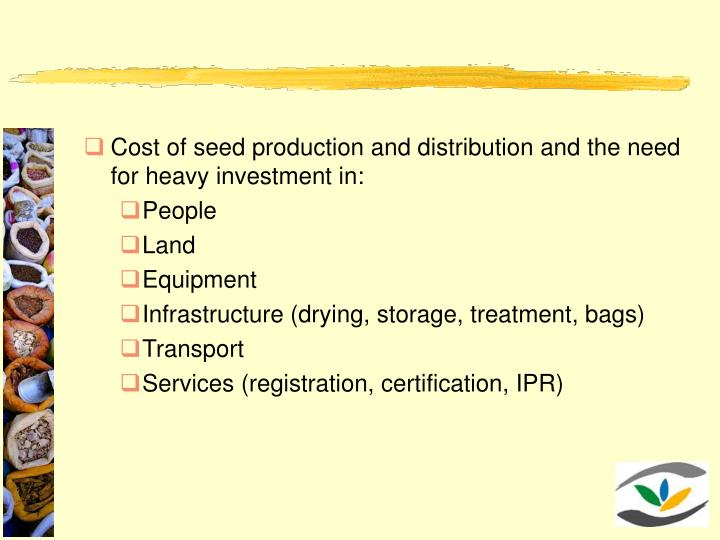 Cost of seed production and distribution and the need for heavy investment in:
