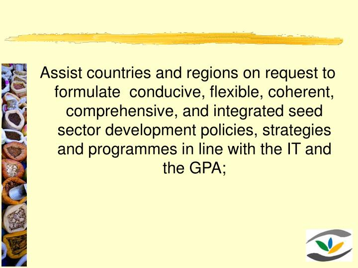 Assist countries and regions on request to formulate  conducive, flexible, coherent, comprehensive, and integrated seed sector development policies, strategies and programmes in line with the IT and the GPA;
