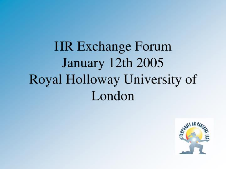 Hr exchange forum january 12th 2005 royal holloway university of london