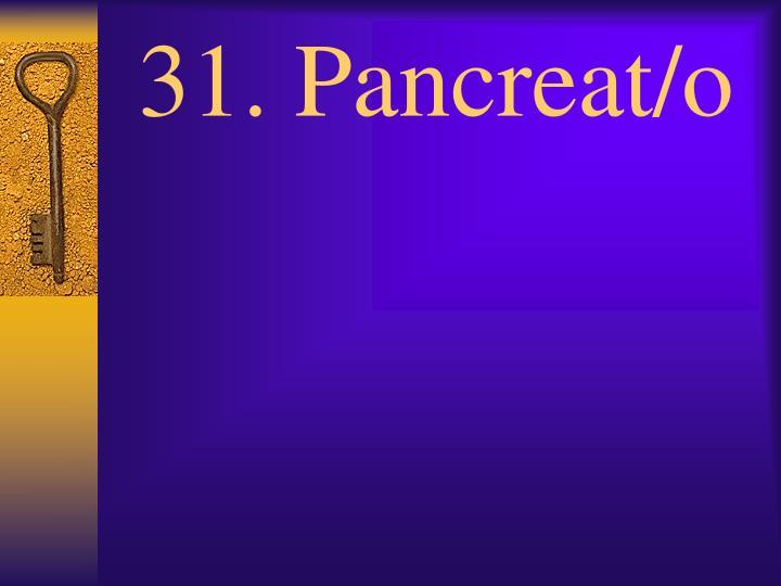 31. Pancreat/o