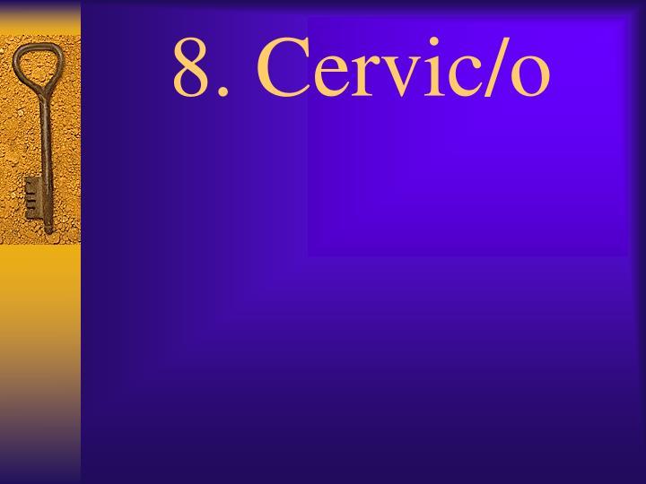 8. Cervic/o