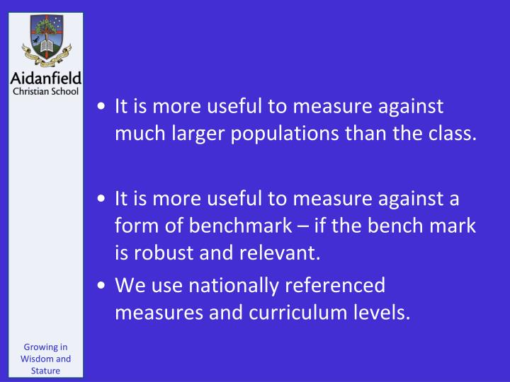 It is more useful to measure against much larger populations than the class.