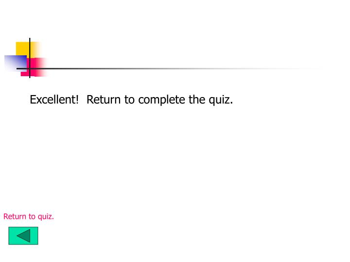 Excellent!  Return to complete the quiz.