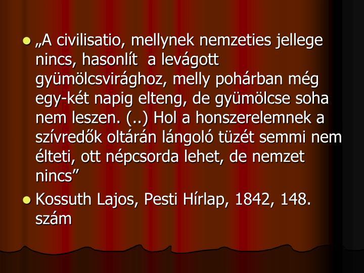 """""""A civilisatio, mellynek nemzeties jellege nincs, hasonlít  a levágott gyümölcsvirághoz, melly pohárban még egy-két napig elteng, de gyümölcse soha nem leszen. (..) Hol a honszerelemnek a szívredők oltárán lángoló tüzét semmi nem élteti, ott népcsorda lehet, de nemzet nincs"""""""