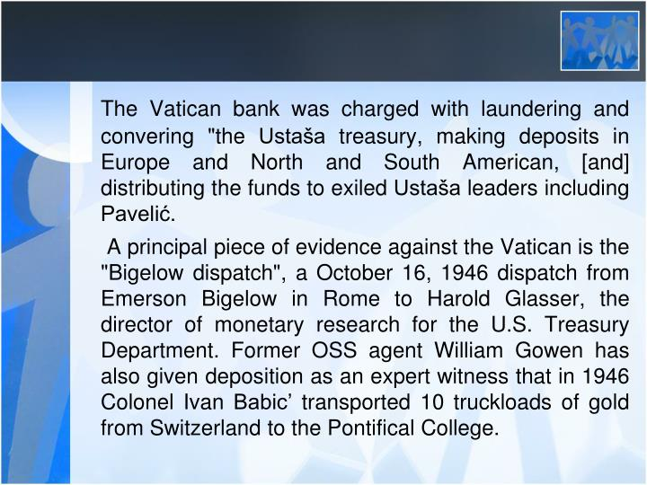 "The Vatican bank was charged with laundering and convering ""the Ustaša treasury, making deposits in Europe and North and South American, [and] distributing the funds to exiled Ustaša leaders including Pavelić."