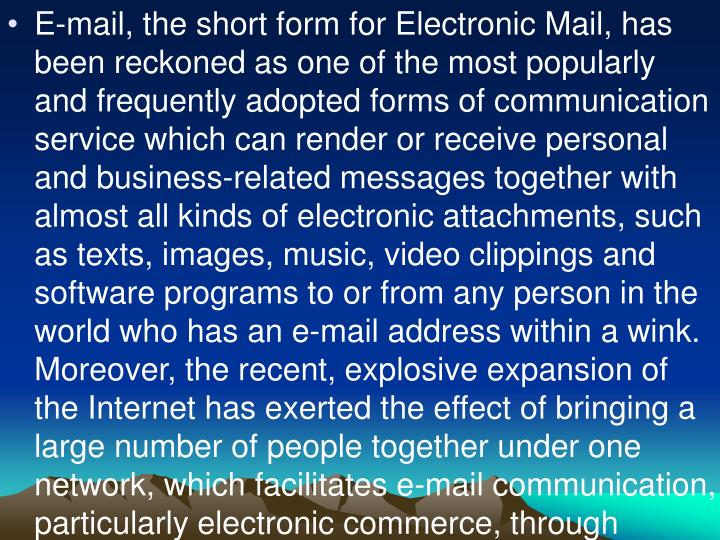 E-mail, the short form for Electronic Mail, has been reckoned as one of the most popularly and frequently adopted forms of communication service which can render or receive personal and business-related messages together with almost all kinds of electronic attachments, such as texts, images, music, video clippings and software programs to or from any person in the world who has an e-mail address within a wink. Moreover, the recent, explosive expansion of the Internet has exerted the effect of bringing a large number of people together under one network, which facilitates e-mail communication, particularly electronic commerce, through Internet.