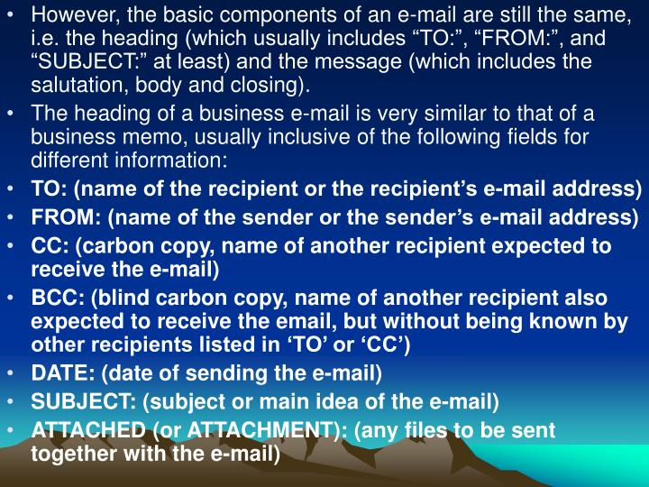 "However, the basic components of an e-mail are still the same, i.e. the heading (which usually includes ""TO:"", ""FROM:"", and ""SUBJECT:"" at least) and the message (which includes the salutation, body and closing)."