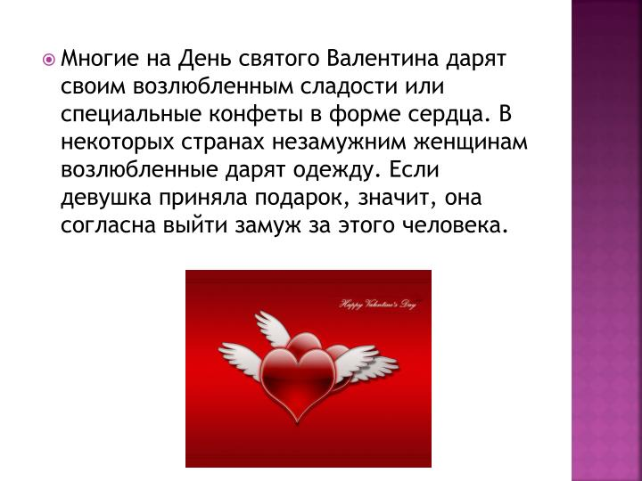 Многие на День святого Валентина дарят своим возлюбленным сладости или специальные конфеты в форме сердца. В некоторых странах незамужним женщинам возлюбленные дарят одежду. Если девушка приняла подарок, значит, она согласна выйти замуж за этого человека.