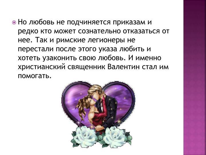 Но любовь не подчиняется приказам и редко кто может сознательно отказаться от нее. Так и римские легионеры не перестали после этого указа любить и хотеть узаконить свою любовь. И именно христианский священник Валентин стал им помогать.