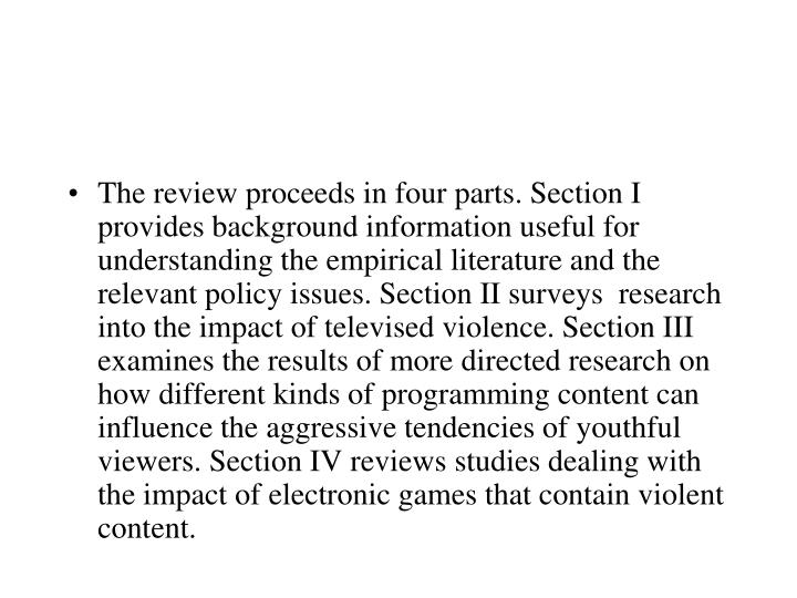 The review proceeds in four parts. Section I provides background information useful for understanding the empirical literature and the relevant policy issues. Section II surveys  research into the impact of televised violence. Section III examines the results of more directed research on how different kinds of programming content can influence the aggressive tendencies of youthful viewers. Section IV reviews studies dealing with the impact of electronic games that contain violent content.