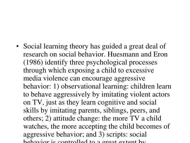 "Social learning theory has guided a great deal of research on social behavior. Huesmann and Eron (1986) identify three psychological processes through which exposing a child to excessive media violence can encourage aggressive behavior: 1) observational learning: children learn to behave aggressively by imitating violent actors on TV, just as they learn cognitive and social skills by imitating parents, siblings, peers, and others; 2) attitude change: the more TV a child watches, the more accepting the child becomes of aggressive behavior; and 3) scripts: social behavior is controlled to a great extent by cognitive scripts and strategies that have been stored in memory and are used as guides for behavior. Television shows can be a source of such scripts. A child who repeatedly watches TV characters behaving in a violent way may store this as ""script"" to be used when facing similar situations. These same linkages, of course, also describe the ways in which media can encourage pro-social behavior."