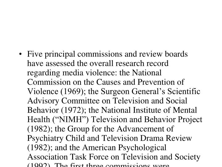 "Five principal commissions and review boards have assessed the overall research record regarding media violence: the National Commission on the Causes and Prevention of Violence (1969); the Surgeon General's Scientific Advisory Committee on Television and Social Behavior (1972); the National Institute of Mental Health (""NIMH"") Television and Behavior Project (1982); the Group for the Advancement of Psychiatry Child and Television Drama Review (1982); and the American Psychological Association Task Force on Television and Society (1992). The first three commissions were sponsored by the U.S. federal government and included representatives from the government, industry, and academia. The last two commissions were sponsored by independent practitioner groups: the Group for the Advancement of Psychiatry (""GAP"") and the American Psychological Association (""APA"")."