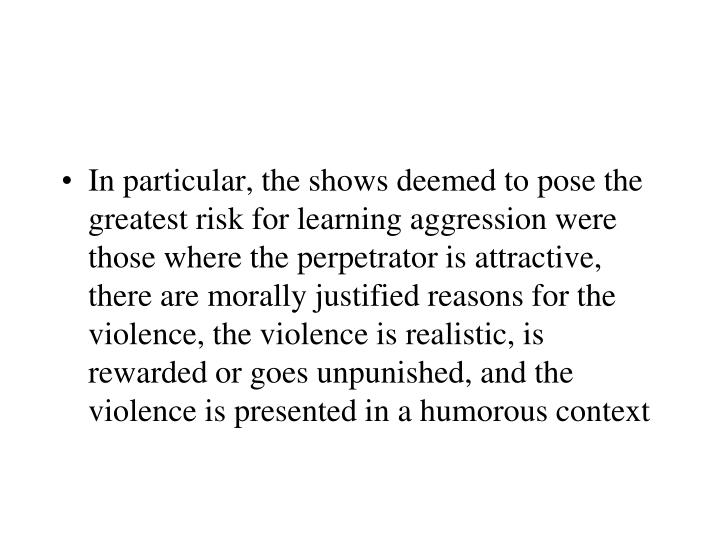In particular, the shows deemed to pose the greatest risk for learning aggression were those where the perpetrator is attractive, there are morally justified reasons for the violence, the violence is realistic, is rewarded or goes unpunished, and the violence is presented in a humorous context