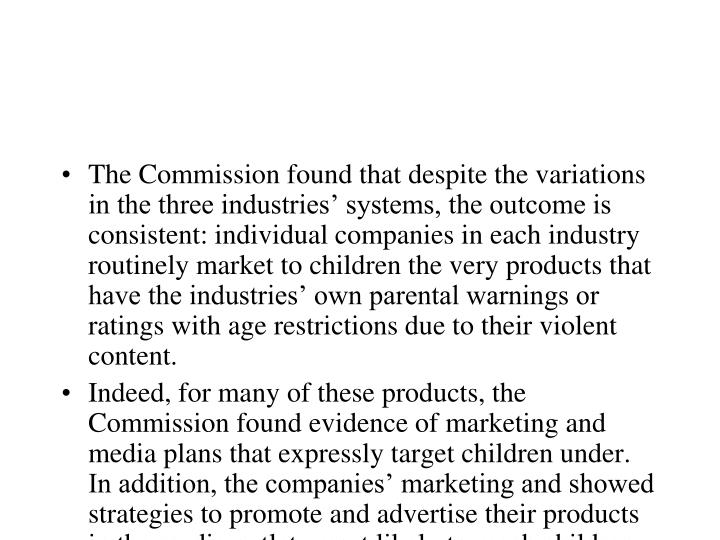 The Commission found that despite the variations in the three industries' systems, the outcome is consistent: individual companies in each industry routinely market to children the very products that have the industries' own parental warnings or ratings with age restrictions due to their violent content.