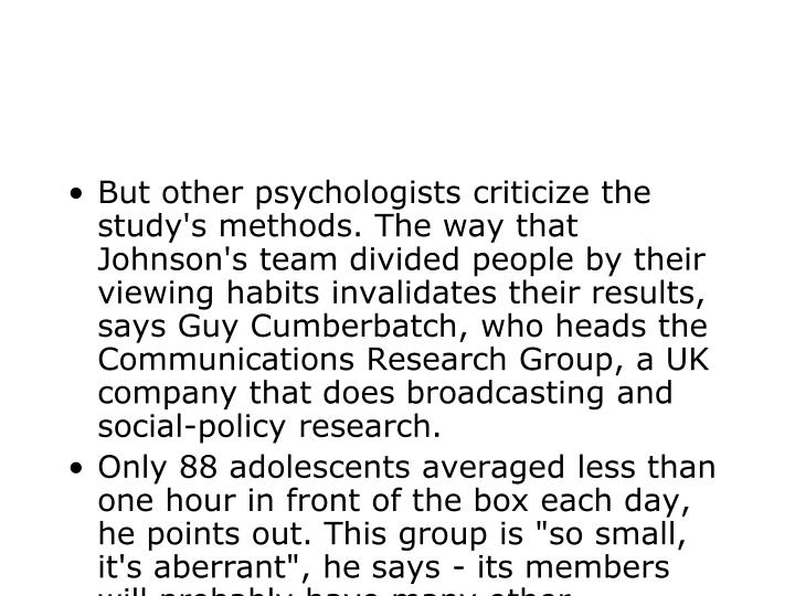 But other psychologists criticize the study's methods. The way that Johnson's team divided people by their viewing habits invalidates their results, says Guy Cumberbatch, who heads the Communications Research Group, a UK company that does broadcasting and social-policy research.