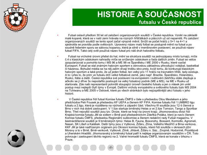 Futsal oslavil předloni 30 let od založení organizovaných soutěží v České republice. Vznikl na základě malé kopané, která se v naší zemi hrávala na různých hřišťátkách a pláccích už od nepaměti. Po založení organizovaných soutěží se tento sport začal výrazně měnit. Snížil se počet hráčů z 5+1 na 4+1 a sjednotila se pravidla podle světových. Upravený název malý fotbal se postupně měnil na futsal a po soudně řešeném sporu se sálovou kopanou, která je silně v menšinovém postavení, se používá název futsal FIFA. Také celý svět používá název futsal pro náš druh halového fotbalu.