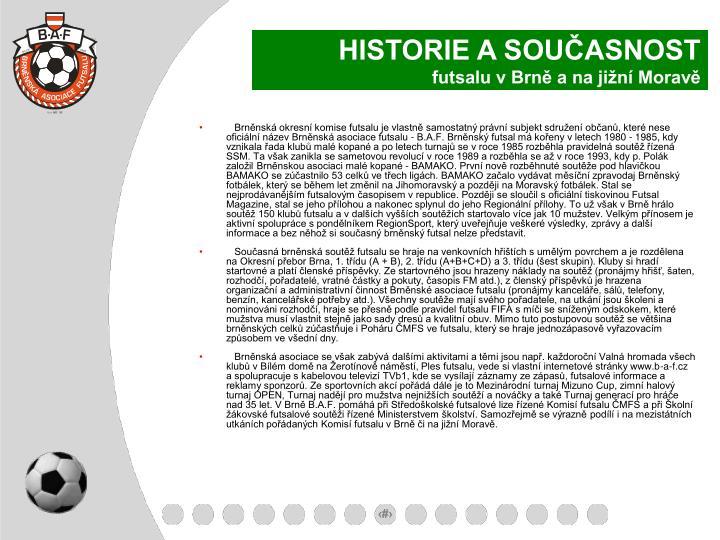 Brněnská okresní komise futsalu je vlastně samostatný právní subjekt sdružení občanů, které nese oficiální název Brněnská asociace futsalu - B.A.F. Brněnský futsal má kořeny v letech 1980 - 1985, kdy vznikala řada klubů malé kopané a po letech turnajů se v roce 1985 rozběhla pravidelná soutěž řízená SSM. Ta však zanikla se sametovou revolucí v roce 1989 a rozběhla se až v roce 1993, kdy p. Polák založil Brněnskou asociaci malé kopané - BAMAKO. První nově rozběhnuté soutěže pod hlavičkou BAMAKO se zúčastnilo 53 celků ve třech ligách. BAMAKO začalo vydávat měsíční zpravodaj Brněnský fotbálek, který se během let změnil na Jihomoravský a později na Moravský fotbálek. Stal se nejprodávanějším futsalovým časopisem v republice. Později se sloučil s oficiální tiskovinou Futsal Magazine, stal se jeho přílohou a nakonec splynul do jeho Regionální přílohy. To už však v Brně hrálo soutěž 150 klubů futsalu a v dalších vyšších soutěžích startovalo více jak 10 mužstev. Velkým přínosem je aktivní spolupráce s pondělníkem RegionSport, který uveřejňuje veškeré výsledky, zprávy a další informace a bez něhož si současný brněnský futsal nelze představit.