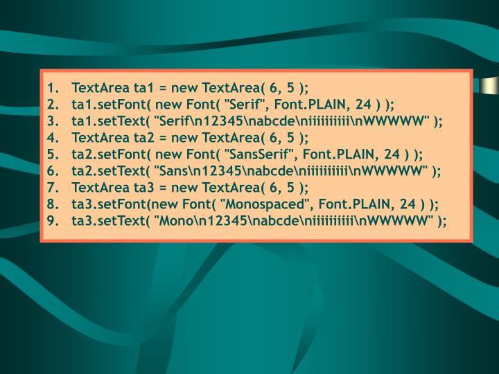 TextArea ta1 = new TextArea( 6, 5 );