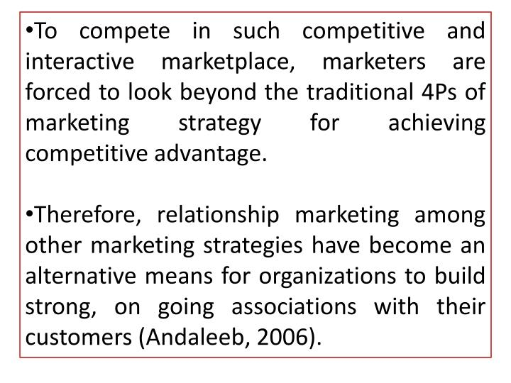 To compete in such competitive and interactive marketplace, marketers are forced to look beyond the traditional 4Ps of marketing strategy for achieving competitive advantage.