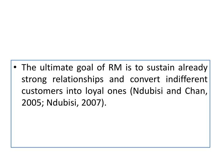 The ultimate goal of RM is to sustain already strong relationships and convert indifferent customers into loyal ones (
