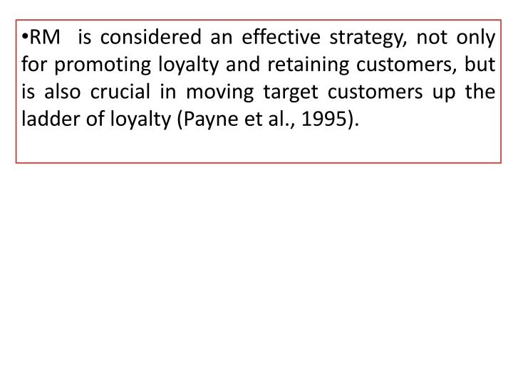 RM  is considered an effective strategy, not only for promoting loyalty and retaining customers, but is also crucial in moving target customers up the ladder of loyalty (Payne et al., 1995).