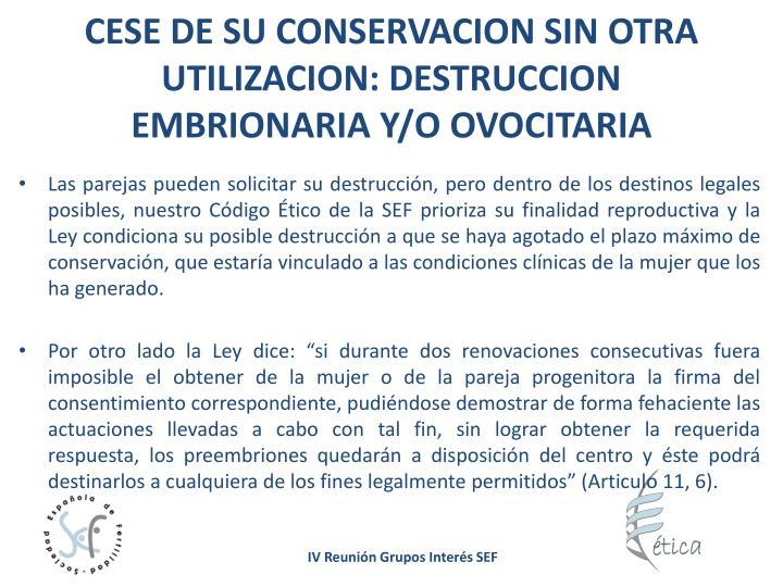 CESE DE SU CONSERVACION SIN OTRA UTILIZACION: DESTRUCCION EMBRIONARIA Y/O OVOCITARIA