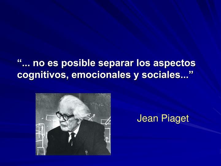 """""""... no es posible separar los aspectos cognitivos, emocionales y sociales..."""""""