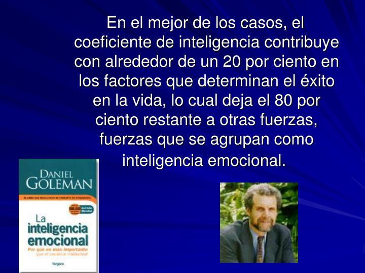 En el mejor de los casos, el coeficiente de inteligencia contribuye con alrededor de un 20 por ciento en los factores que determinan el éxito en la vida, lo cual deja el 80 por ciento restante a otras fuerzas, fuerzas que se agrupan como inteligencia emocional.