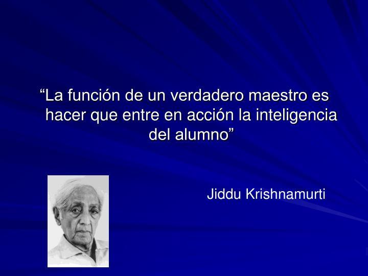 """""""La función de un verdadero maestro es hacer que entre en acción la inteligencia del alumno"""""""