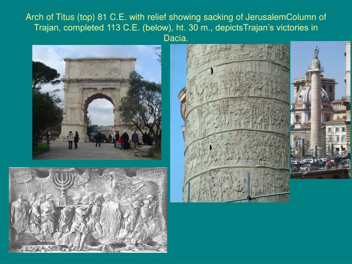 Arch of Titus (top) 81 C.E. with relief showing sacking of JerusalemColumn of Trajan, completed 113 C.E. (below), ht. 30 m., depictsTrajan's victories in Dacia.