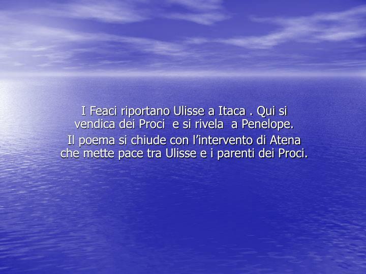 I Feaci riportano Ulisse a Itaca . Qui si vendica dei Proci  e si rivela  a Penelope.