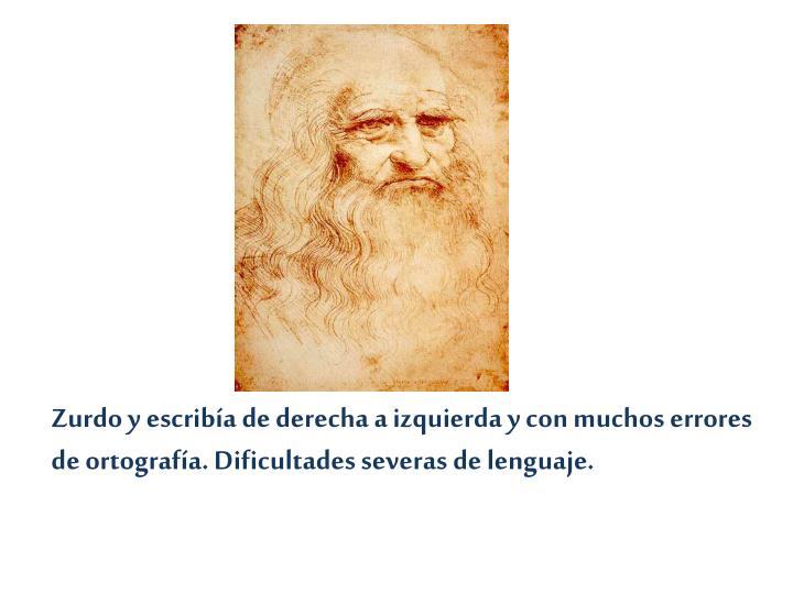 Zurdo y escribía de derecha a izquierda y con muchos errores de ortografía. Dificultades severas de lenguaje.