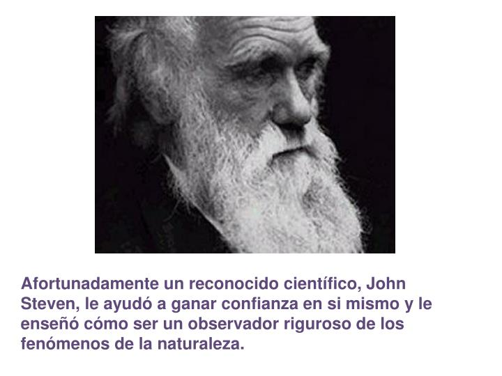 Afortunadamente un reconocido cientfico, John Steven, le ayud a ganar confianza en si mismo y le ense cmo ser un observador riguroso de los fenmenos de la naturaleza.