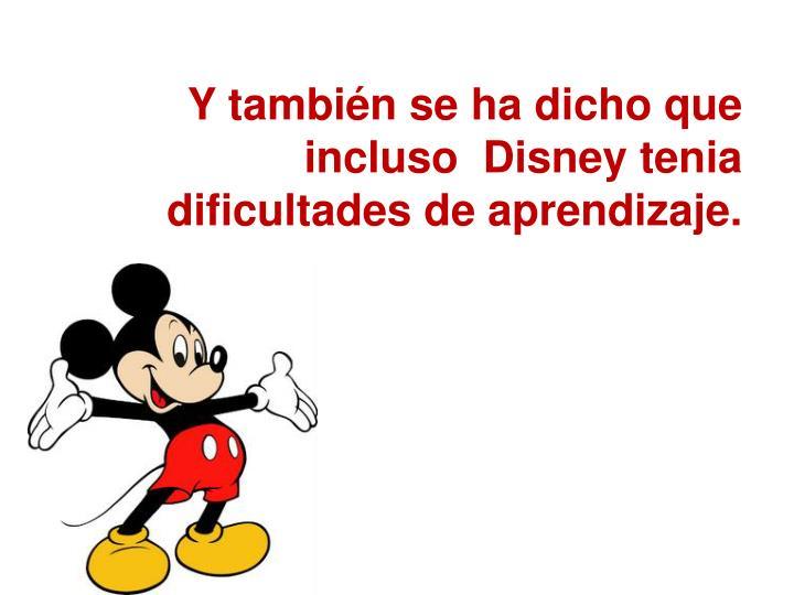 Y tambin se ha dicho que incluso  Disney tenia dificultades de aprendizaje.